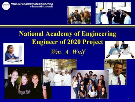 National Academy of Engineering of the National Academies 1 National Academy of Engineering Engineer of 2020 Project Wm. A. Wulf.