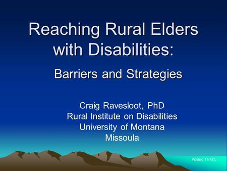 Reaching Rural Elders with Disabilities: Barriers and Strategies Craig Ravesloot, PhD Rural Institute on Disabilities University of Montana Missoula Posted.