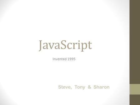 JavaScript Invented 1995 Steve, Tony & Sharon. A Scripting Language (A scripting language is a lightweight programming language that supports the writing.