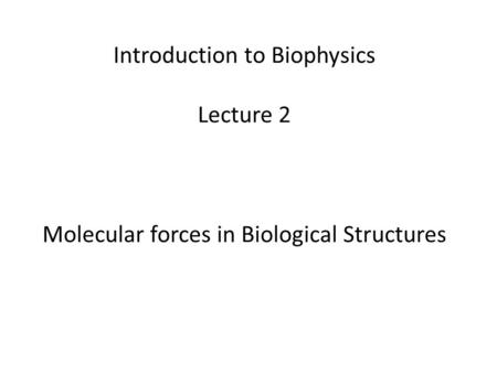 Introduction to Biophysics Lecture 2 Molecular forces in Biological Structures.