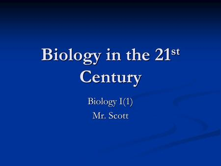 Biology in the 21 st Century Biology I(1) Mr. Scott.