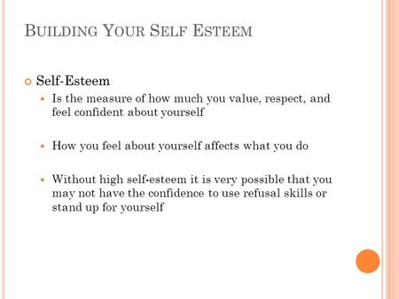 B UILDING Y OUR S ELF E STEEM Self-Esteem Is the measure of how much you value, respect, and feel confident about yourself How you feel about yourself.