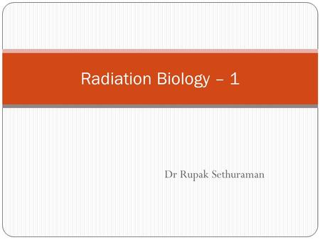 Dr Rupak Sethuraman Radiation Biology – 1. FORMAT Introduction Sources of radiation Methods of interaction of radiation with the human body Dosimetry.