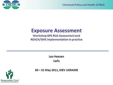 Chemicals Policy and Health (CP&H) Exposure Assessment Workshop GPS Risk Assessment and REACH/GHS implementation in practice Leo Heezen Cefic 30 – 31 May.
