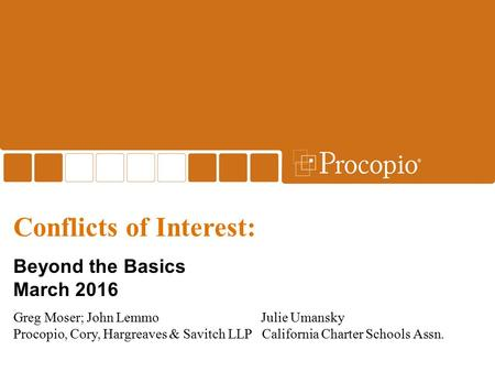 Conflicts of Interest: Beyond the Basics March 2016 Greg Moser; John LemmoJulie Umansky Procopio, Cory, Hargreaves & Savitch LLP California Charter Schools.