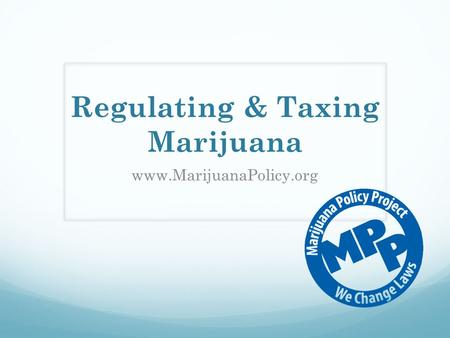 Regulating & Taxing Marijuana www.MarijuanaPolicy.org.