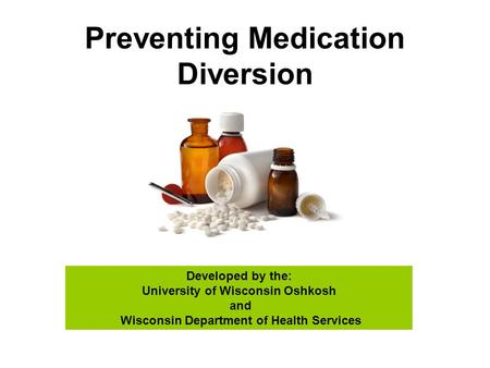Preventing Medication Diversion Developed by the: University of Wisconsin Oshkosh and Wisconsin Department of Health Services.