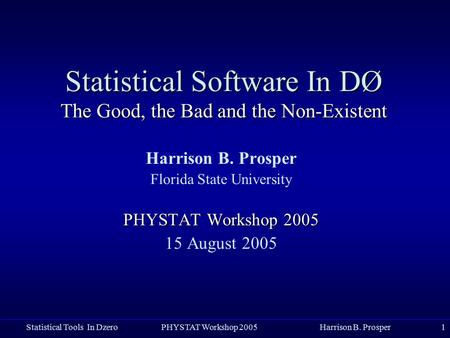 Statistical Tools In Dzero PHYSTAT Workshop 2005 Harrison B. Prosper1 Statistical Software In DØ The Good, the Bad and the Non-Existent Harrison B. Prosper.