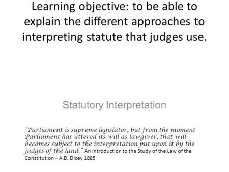 "Learning objective: to be able to explain the different approaches to interpreting statute that judges use. Statutory Interpretation ""Parliament is supreme."