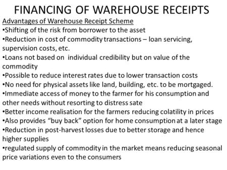 FINANCING OF WAREHOUSE RECEIPTS Advantages of Warehouse Receipt Scheme Shifting of the risk from borrower to the asset Reduction in cost of commodity transactions.