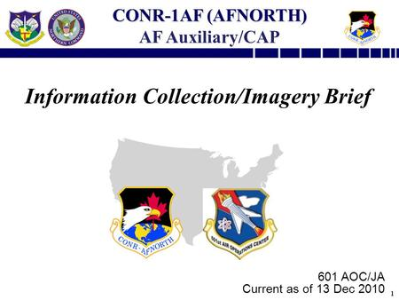 1 Information Collection/Imagery Brief 601 AOC/JA Current as of 13 Dec 2010 CONR-1AF (AFNORTH) AF Auxiliary/CAP.