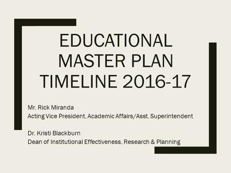 EDUCATIONAL MASTER PLAN TIMELINE 2016-17 Mr. Rick Miranda Acting Vice President, Academic Affairs/Asst. Superintendent Dr. Kristi Blackburn Dean of Institutional.