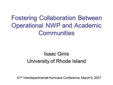 Fostering Collaboration Between Operational NWP and Academic Communities Isaac Ginis University of Rhode Island 61 st Interdepartmental Hurricane Conference,