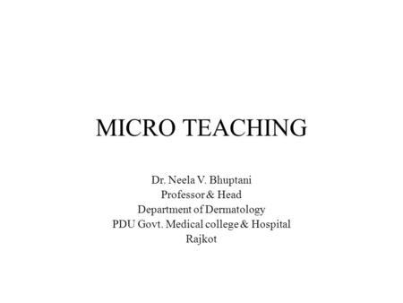 MICRO TEACHING Dr. Neela V. Bhuptani Professor & Head Department of Dermatology PDU Govt. Medical college & Hospital Rajkot.