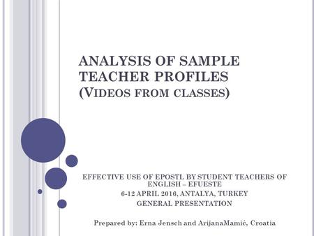 ANALYSIS OF SAMPLE TEACHER PROFILES (V IDEOS FROM CLASSES ) EFFECTIVE USE OF EPOSTL BY STUDENT TEACHERS OF ENGLISH – EFUESTE 6-12 APRIL 2016, ANTALYA,