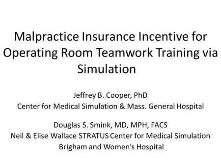 Malpractice Insurance Incentive for Operating Room Teamwork Training via Simulation Jeffrey B. Cooper, PhD Center for Medical Simulation & Mass. General.