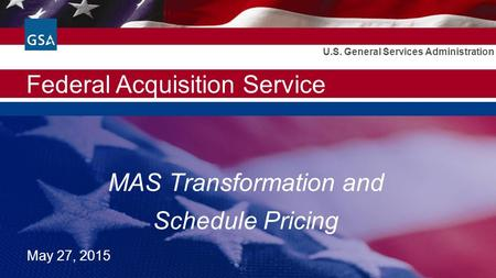 Federal Acquisition Service U.S. General Services Administration MAS Transformation and Schedule Pricing May 27, 2015.