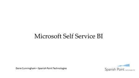 Microsoft Self Service BI Daire Cunningham – Spanish Point Technologies.