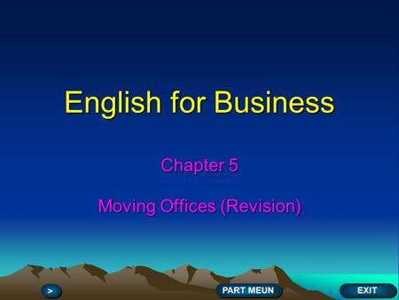 English for Business Chapter 5 Moving Offices (Revision) EXIT > > PART MEUN.