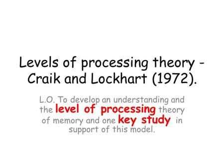 Levels of processing theory - Craik and Lockhart (1972).