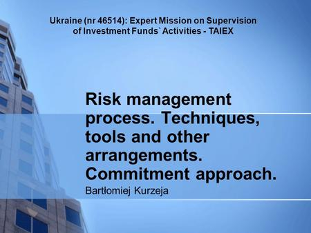 Ukraine (nr 46514): Expert Mission on Supervision of Investment Funds` Activities - TAIEX Risk management process. Techniques, tools and other arrangements.