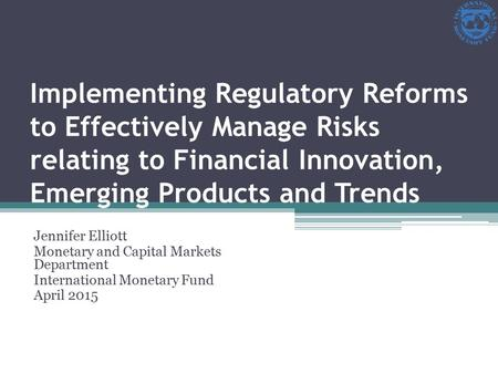 Implementing Regulatory Reforms to Effectively Manage Risks relating to Financial Innovation, Emerging Products and Trends Jennifer Elliott Monetary and.