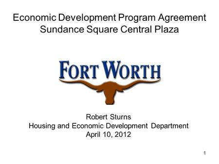 1 Economic Development Program Agreement Sundance Square Central Plaza Robert Sturns Housing and Economic Development Department April 10, 2012.