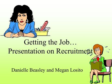 Getting the Job… Presentation on Recruitment Danielle Beasley and Megan Losito.