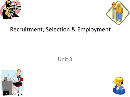 Recruitment, Selection & Employment Unit 8. Starter Activity Think about the definitions for the following words: Recruitment Part time workers Full time.