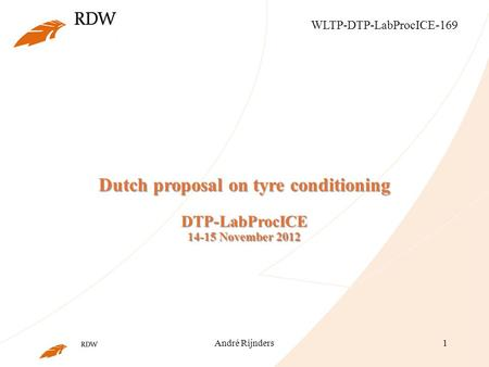 André Rijnders1 Dutch proposal on tyre conditioning DTP-LabProcICE 14-15 November 2012 WLTP-DTP-LabProcICE-169.