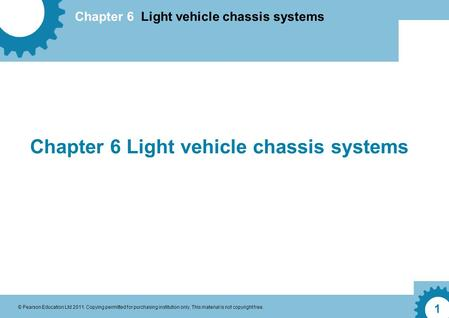 Chapter 6 Light vehicle chassis systems © Pearson Education Ltd 2011. Copying permitted for purchasing institution only. This material is not copyright.