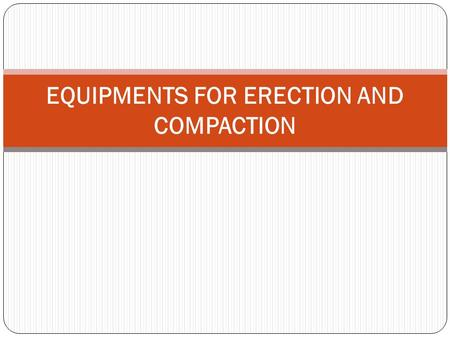 EQUIPMENTS FOR ERECTION AND COMPACTION. EQUIPMENTS FOR COMPACTION Compaction is the process where by material particles are constrained to pack more closely.