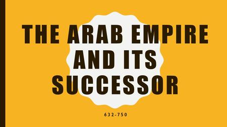 THE ARAB EMPIRE AND ITS SUCCESSOR 632-750. EQ: After the death of Muhammad, how did his successors organize the Arabs and set in motion a great expansion?