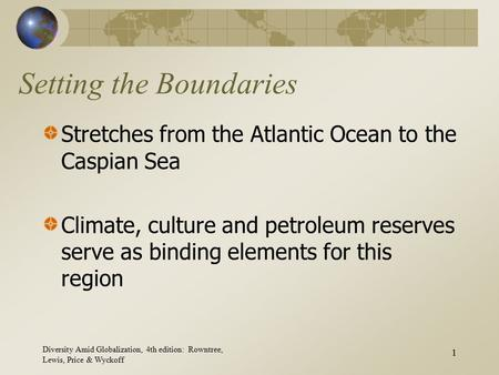 Diversity Amid Globalization, 4th edition: Rowntree, Lewis, Price & Wyckoff 1 Setting the Boundaries Stretches from the Atlantic Ocean to the Caspian Sea.