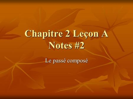 Chapitre 2 Leçon A Notes #2 Le passé composé. Le passé en français So far, we have been using mostly the present tense in our French studies, with the.