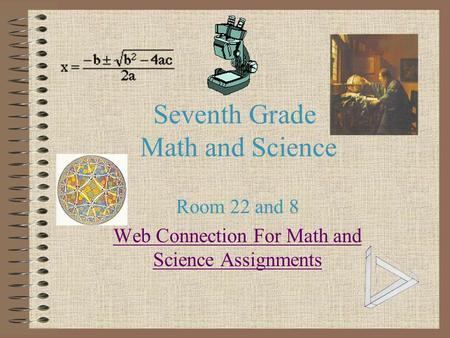 Seventh Grade Math and Science Room 22 and 8 Web Connection For Math and Science Assignments.