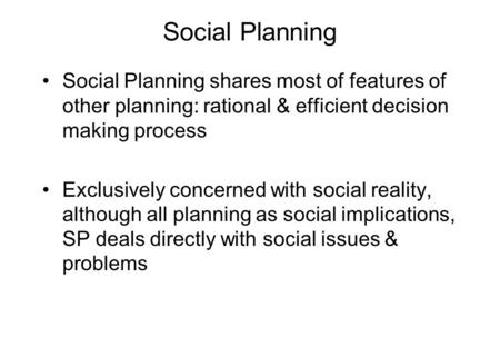 Social Planning Social Planning shares most of features of other planning: rational & efficient decision making process Exclusively concerned with social.