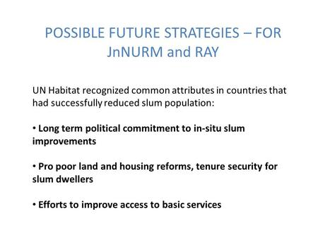 POSSIBLE FUTURE STRATEGIES – FOR JnNURM and RAY UN Habitat recognized common attributes in countries that had successfully reduced slum population: Long.