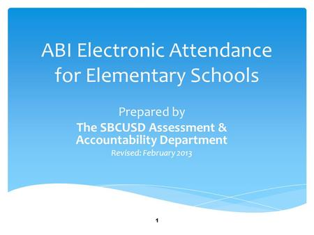 ABI Electronic Attendance for Elementary Schools Prepared by The SBCUSD Assessment & Accountability Department Revised: February 2013 1.