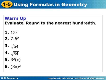 Holt Geometry 1-5 Using Formulas in Geometry Warm Up Evaluate. Round to the nearest hundredth. 1. 12 2 2. 7.6 2 3. 4. 5. 3 2 () 6. (3) 2.