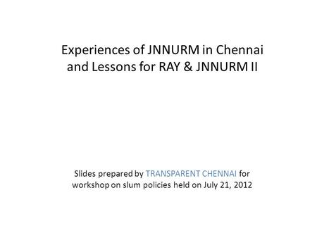 Experiences of JNNURM in Chennai and Lessons for RAY & JNNURM II Slides prepared by TRANSPARENT CHENNAI for workshop on slum policies held on July 21,