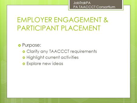 EMPLOYER ENGAGEMENT & PARTICIPANT PLACEMENT  Purpose:  Clarify any TAACCCT requirements  Highlight current activities  Explore new ideas JobTrakPA.