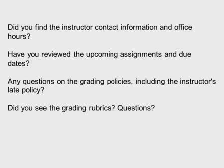Did you find the instructor contact information and office hours? Have you reviewed the upcoming assignments and due dates? Any questions on the grading.
