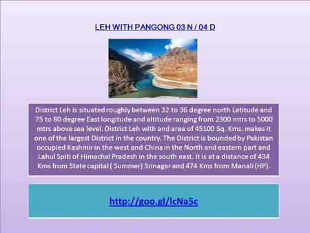LEH WITH PANGONG 03 N / 04 D District Leh is situated roughly between 32 to 36 degree north Latitude and 75 to 80 degree East longitude and altitude ranging.