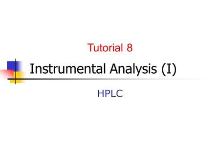 Instrumental Analysis (I) HPLC Tutorial 8. Graded presentation Students in groups of 4-5 individuals are asked to prepare a presentation (weight=5% of.