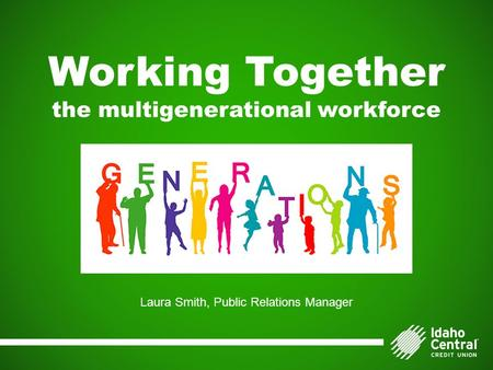 Working Together the multigenerational workforce Laura Smith, Public Relations Manager.