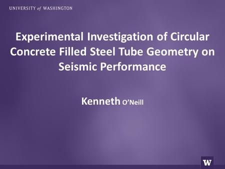 Kenneth O'Neill Experimental Investigation of Circular Concrete Filled Steel Tube Geometry on Seismic Performance.