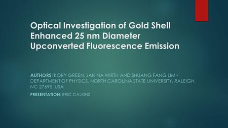 Optical Investigation of Gold Shell Enhanced 25 nm Diameter Upconverted Fluorescence Emission AUTHORS : KORY GREEN, JANINA WIRTH AND SHUANG FANG LIM -