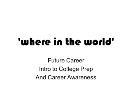 'where in the world' Future Career Intro to College Prep And Career Awareness.