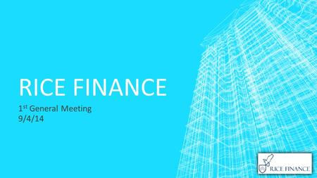 RICE FINANCE 1 st General Meeting 9/4/14. OUR GOALS ▪ To instruct individuals in personal and technical finance ▪ To provide a platform for the exploration.